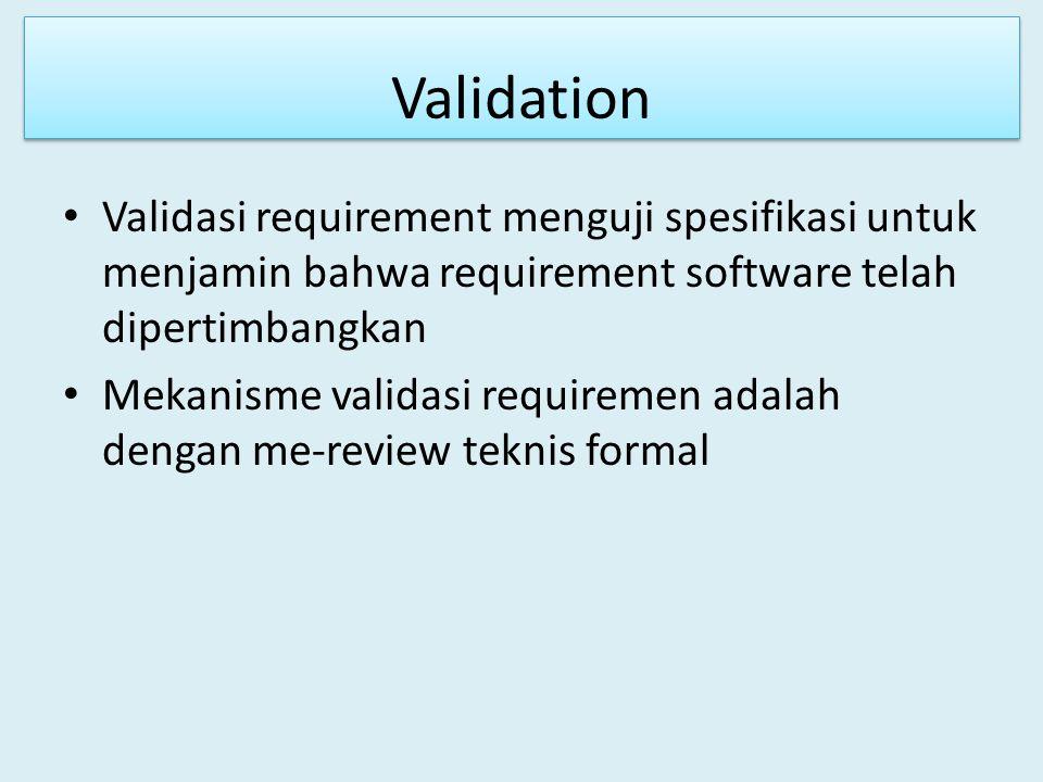 Validation Validasi requirement menguji spesifikasi untuk menjamin bahwa requirement software telah dipertimbangkan Mekanisme validasi requiremen adal