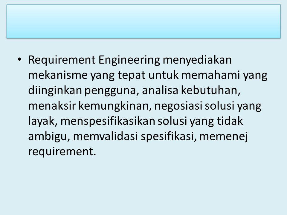 Requirement Engineering menyediakan mekanisme yang tepat untuk memahami yang diinginkan pengguna, analisa kebutuhan, menaksir kemungkinan, negosiasi s