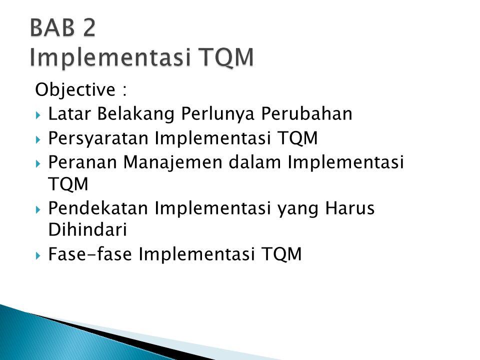 Objective :  Latar Belakang Perlunya Perubahan  Persyaratan Implementasi TQM  Peranan Manajemen dalam Implementasi TQM  Pendekatan Implementasi ya