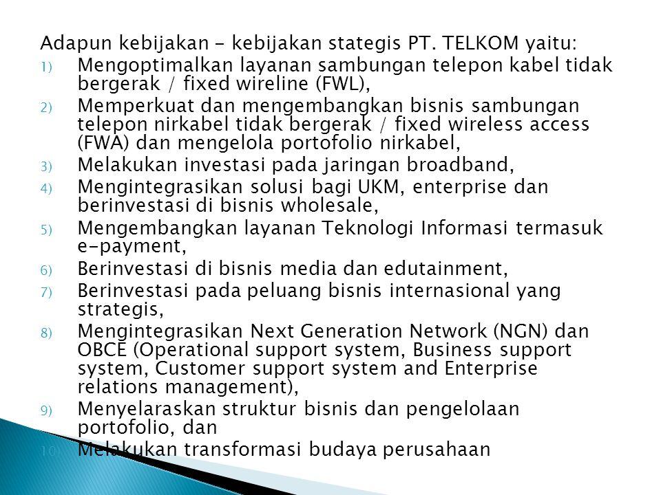Adapun kebijakan - kebijakan stategis PT. TELKOM yaitu: 1) Mengoptimalkan layanan sambungan telepon kabel tidak bergerak / fixed wireline (FWL), 2) Me