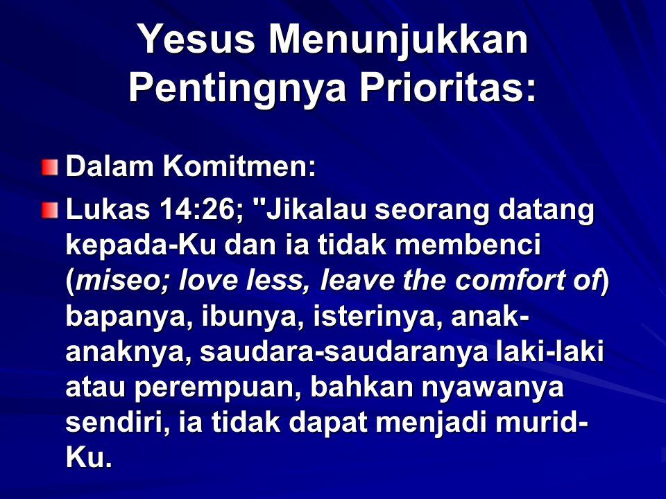 Yesus Menunjukkan Pentingnya Prioritas: Dalam Komitmen: Lukas 14:26; ''Jikalau seorang datang kepada-Ku dan ia tidak membenci (miseo; love less, leave