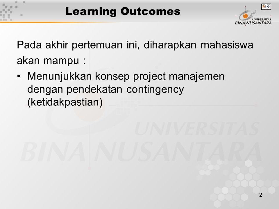2 Learning Outcomes Pada akhir pertemuan ini, diharapkan mahasiswa akan mampu : Menunjukkan konsep project manajemen dengan pendekatan contingency (ketidakpastian)