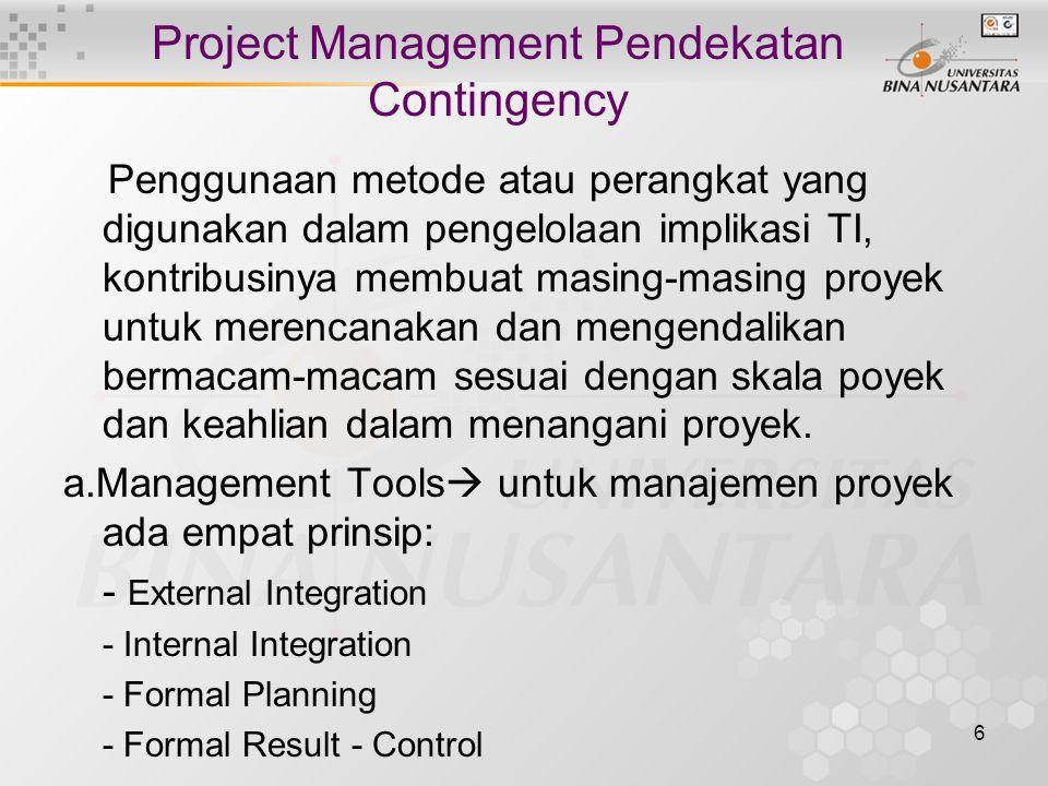 6 Project Management Pendekatan Contingency Penggunaan metode atau perangkat yang digunakan dalam pengelolaan implikasi TI, kontribusinya membuat masing-masing proyek untuk merencanakan dan mengendalikan bermacam-macam sesuai dengan skala poyek dan keahlian dalam menangani proyek.
