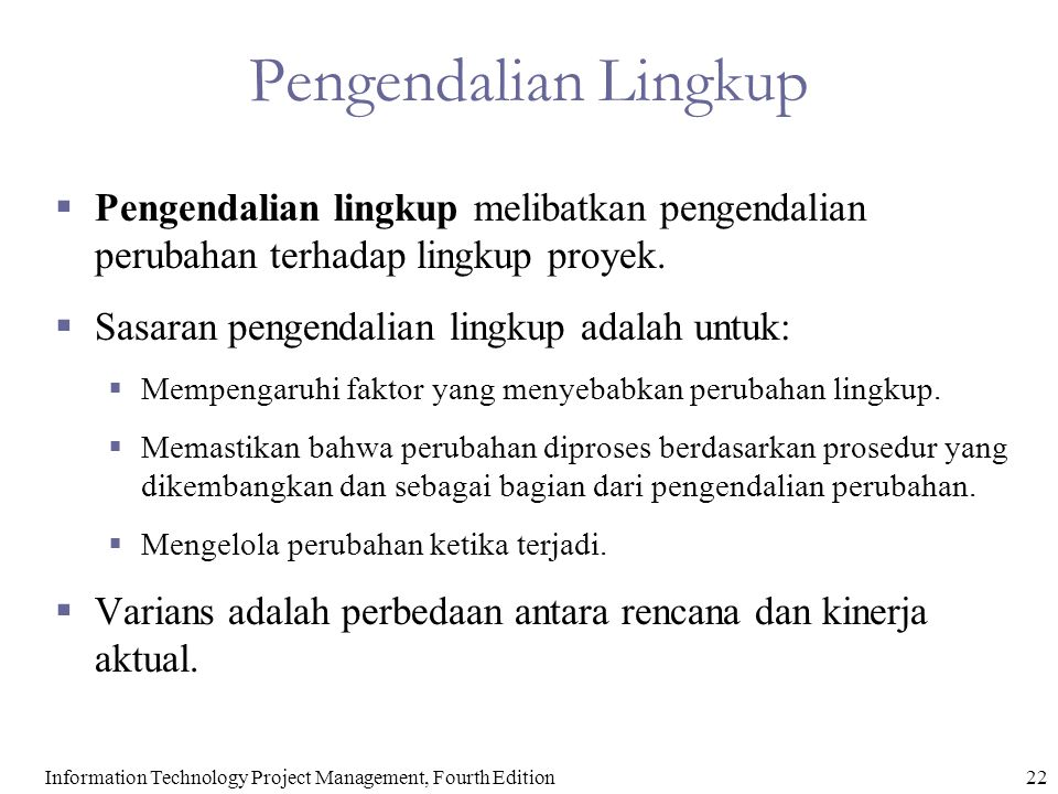 22Information Technology Project Management, Fourth Edition Pengendalian Lingkup  Pengendalian lingkup melibatkan pengendalian perubahan terhadap lin