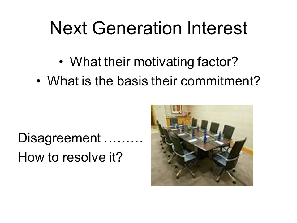 Next Generation Interest What their motivating factor? What is the basis their commitment? Disagreement ……… How to resolve it?