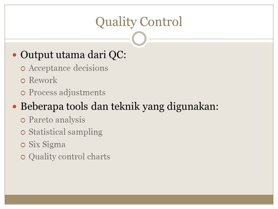 Quality Control Output utama dari QC:  Acceptance decisions  Rework  Process adjustments Beberapa tools dan teknik yang digunakan:  Pareto analysis  Statistical sampling  Six Sigma  Quality control charts