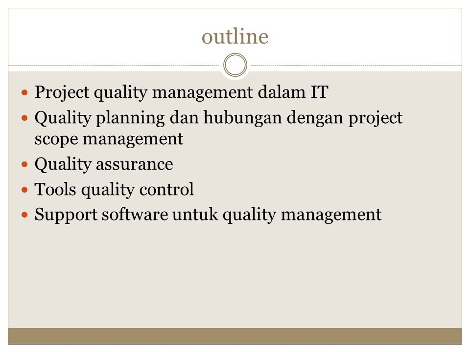 outline Project quality management dalam IT Quality planning dan hubungan dengan project scope management Quality assurance Tools quality control Support software untuk quality management