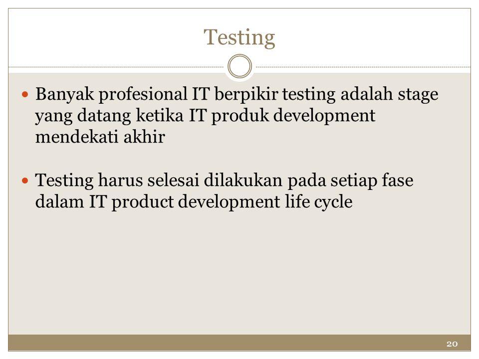 20 Testing Banyak profesional IT berpikir testing adalah stage yang datang ketika IT produk development mendekati akhir Testing harus selesai dilakuka