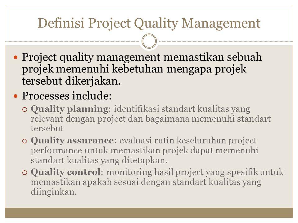 Definisi Project Quality Management Project quality management memastikan sebuah projek memenuhi kebetuhan mengapa projek tersebut dikerjakan. Process