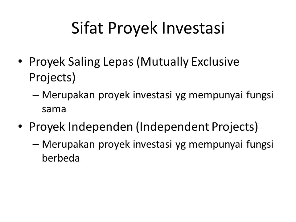 Sifat Proyek Investasi Proyek Saling Lepas (Mutually Exclusive Projects) – Merupakan proyek investasi yg mempunyai fungsi sama Proyek Independen (Inde