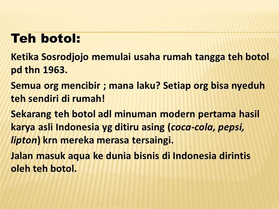 Teh botol: Ketika Sosrodjojo memulai usaha rumah tangga teh botol pd thn 1963. Semua org mencibir ; mana laku? Setiap org bisa nyeduh teh sendiri di r