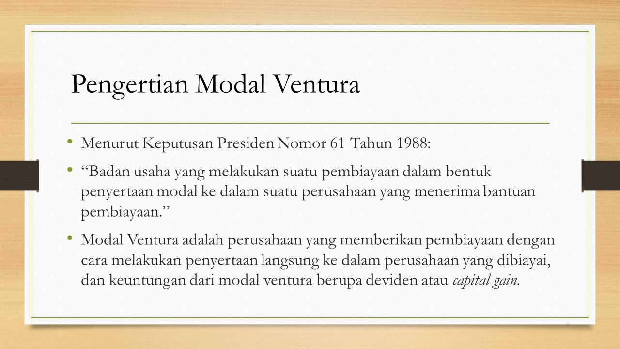 "Pengertian Modal Ventura Menurut Keputusan Presiden Nomor 61 Tahun 1988: ""Badan usaha yang melakukan suatu pembiayaan dalam bentuk penyertaan modal ke"