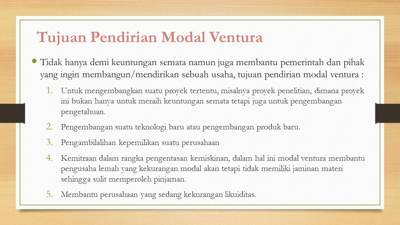 3 Tujuan Pendirian Modal Ventura Tidak hanya demi keuntungan semata namun juga membantu pemerintah dan pihak yang ingin membangun/mendirikan sebuah usaha, tujuan pendirian modal ventura : 1.
