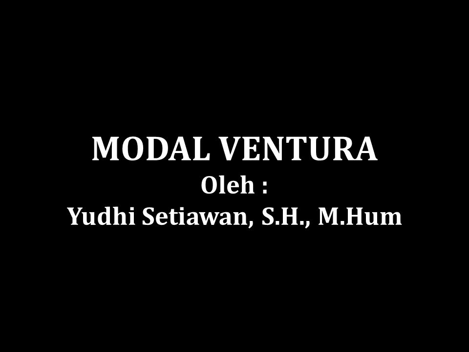 Modal Ventura adalah Investasi jangka panjang dalam bentuk penyediaan modal yang berisiko tinggi dimana penyedia dana (venture capitalist)bertujuan utama memperoleh keuntungan (capital gain) bukan pendapatan bunga atau dividen.