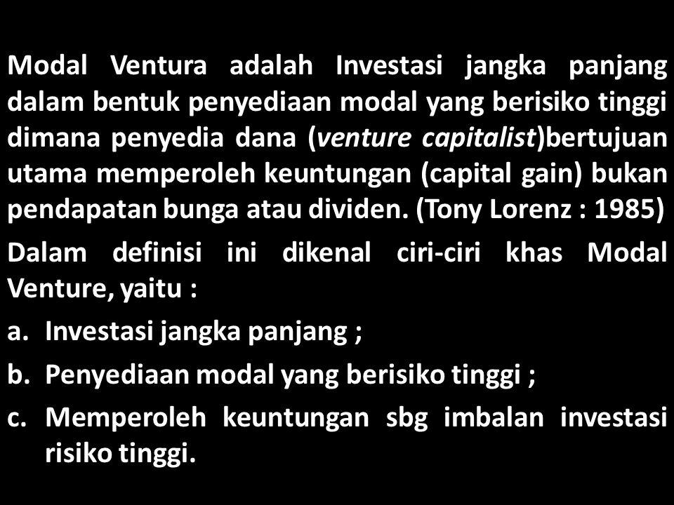 Modal Ventura adalah Investasi jangka panjang dalam bentuk penyediaan modal yang berisiko tinggi dimana penyedia dana (venture capitalist)bertujuan ut