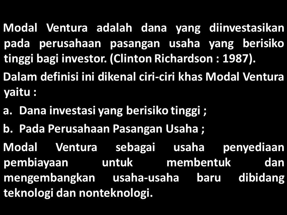 Dalam definisi ini dikenal ciri-ciri khas Modal Ventura, yaitu : a.Usaha penyediaan pembiayaan; b.Membentuk dan mengembangkan usaha-usaha baru; c.Dibidang teknologi dan nonteknologi.