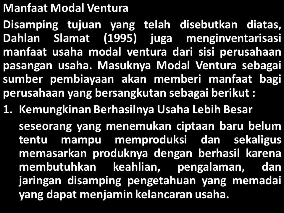 Manfaat Modal Ventura Disamping tujuan yang telah disebutkan diatas, Dahlan Slamat (1995) juga menginventarisasi manfaat usaha modal ventura dari sisi