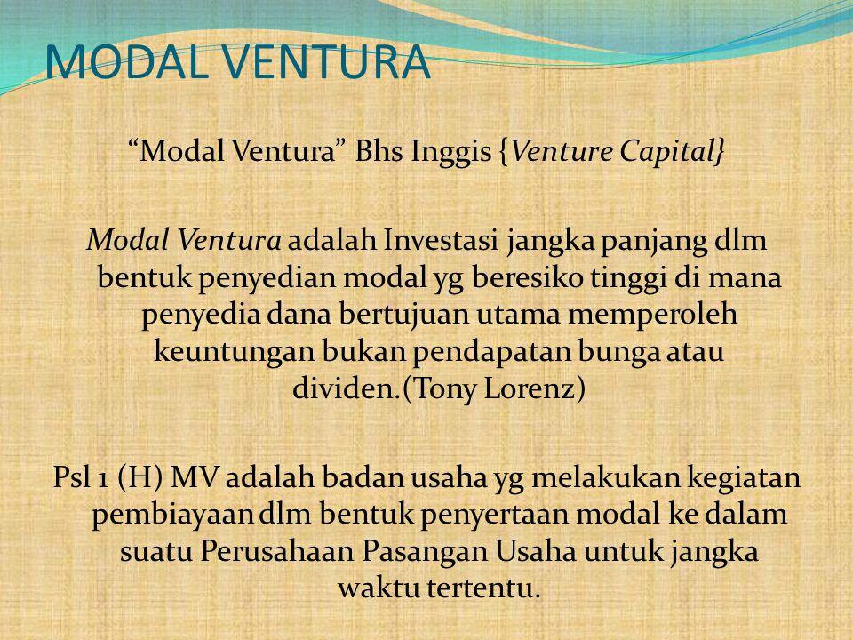 MODAL VENTURA Modal Ventura Bhs Inggis {Venture Capital} Modal Ventura adalah Investasi jangka panjang dlm bentuk penyedian modal yg beresiko tinggi di mana penyedia dana bertujuan utama memperoleh keuntungan bukan pendapatan bunga atau dividen.(Tony Lorenz) Psl 1 (H) MV adalah badan usaha yg melakukan kegiatan pembiayaan dlm bentuk penyertaan modal ke dalam suatu Perusahaan Pasangan Usaha untuk jangka waktu tertentu.