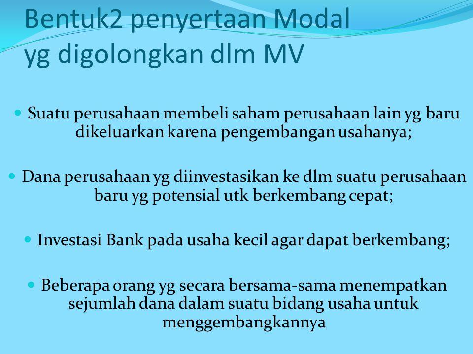 Bentuk 2 penyertaan Modal yg digolongkan dlm MV Suatu perusahaan membeli saham perusahaan lain yg baru dikeluarkan karena pengembangan usahanya; Dana perusahaan yg diinvestasikan ke dlm suatu perusahaan baru yg potensial utk berkembang cepat; Investasi Bank pada usaha kecil agar dapat berkembang; Beberapa orang yg secara bersama-sama menempatkan sejumlah dana dalam suatu bidang usaha untuk menggembangkannya