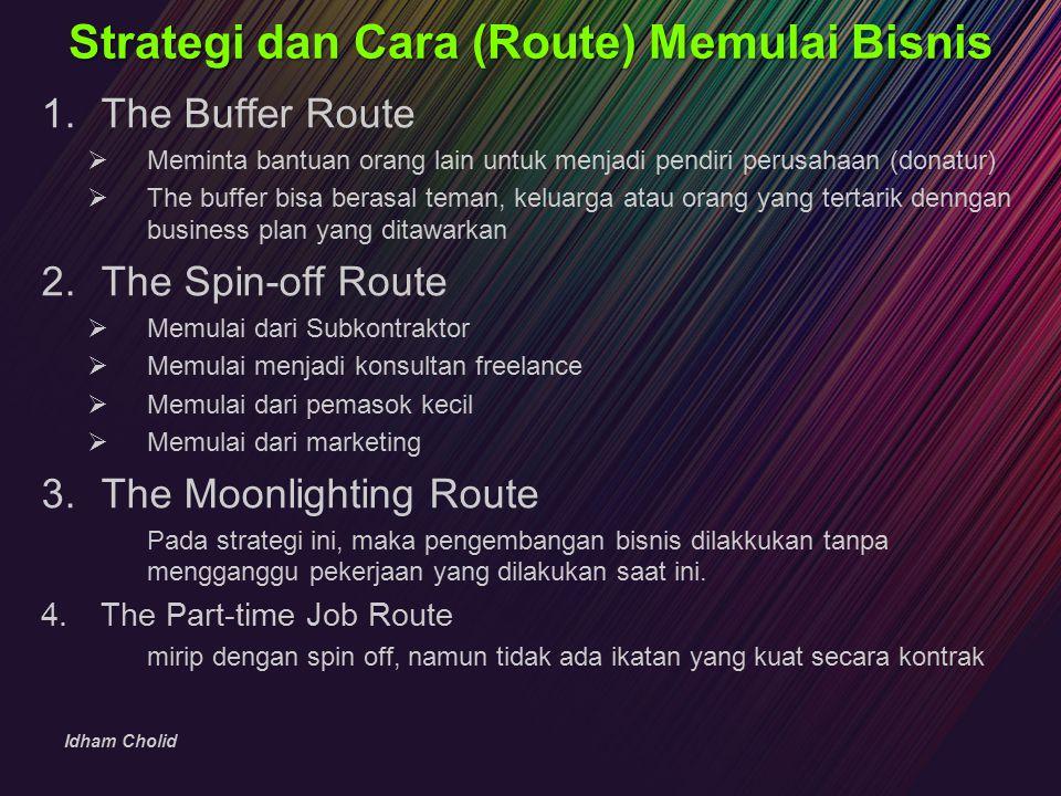 Idham Cholid Strategi dan Cara (Route) Memulai Bisnis 1.The Buffer Route  Meminta bantuan orang lain untuk menjadi pendiri perusahaan (donatur)  The