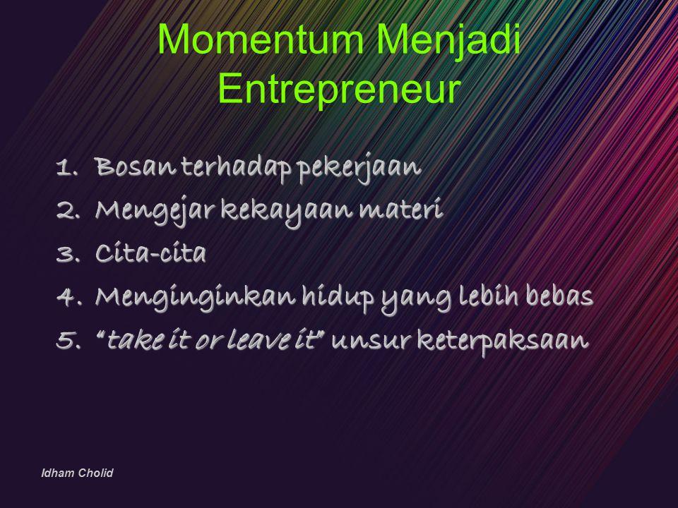 """Idham Cholid Momentum Menjadi Entrepreneur 1.Bosan terhadap pekerjaan 2.Mengejar kekayaan materi 3.Cita-cita 4.Menginginkan hidup yang lebih bebas 5."""""""