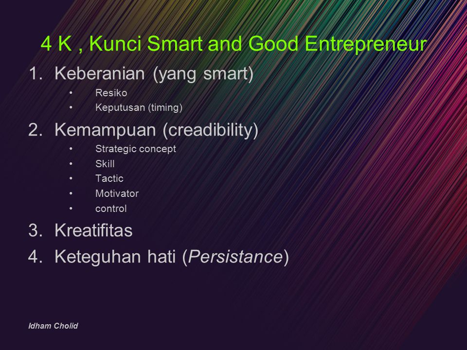 Idham Cholid 4 K, Kunci Smart and Good Entrepreneur 1.Keberanian (yang smart) Resiko Keputusan (timing) 2.Kemampuan (creadibility) Strategic concept S
