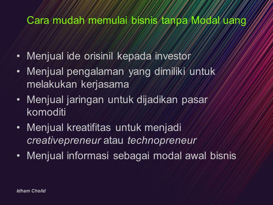 Idham Cholid Cara mudah memulai bisnis tanpa Modal uang Menjual ide orisinil kepada investor Menjual pengalaman yang dimiliki untuk melakukan kerjasam