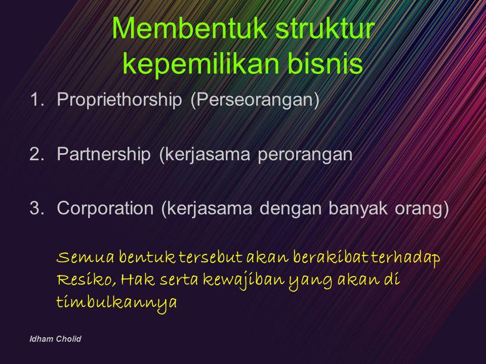 Idham Cholid Membentuk struktur kepemilikan bisnis 1.Propriethorship (Perseorangan) 2.Partnership (kerjasama perorangan 3.Corporation (kerjasama denga