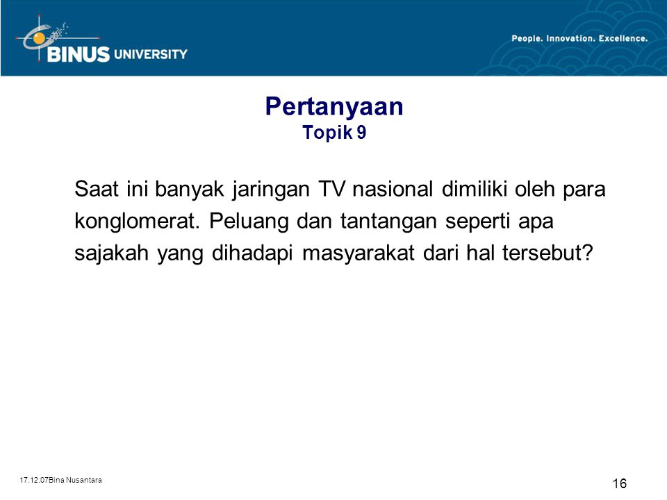 17.12.07Bina Nusantara 16 Pertanyaan Topik 9 Saat ini banyak jaringan TV nasional dimiliki oleh para konglomerat. Peluang dan tantangan seperti apa sa