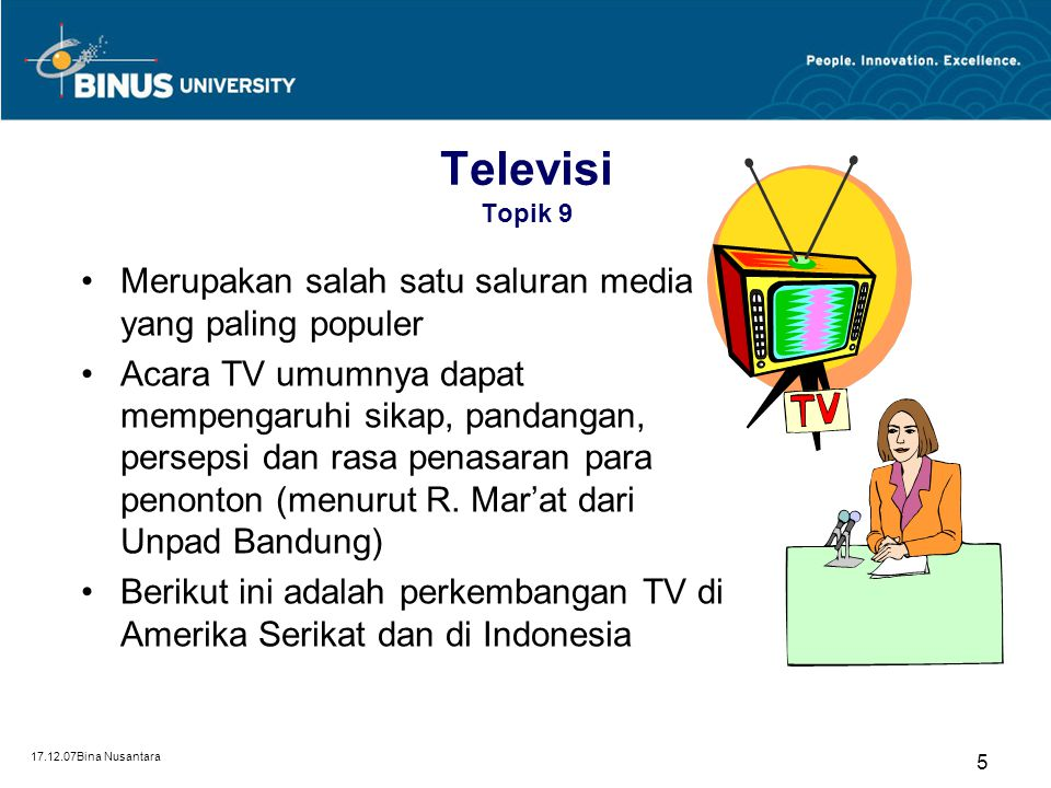 17.12.07Bina Nusantara 5 Televisi Topik 9 Merupakan salah satu saluran media yang paling populer Acara TV umumnya dapat mempengaruhi sikap, pandangan,