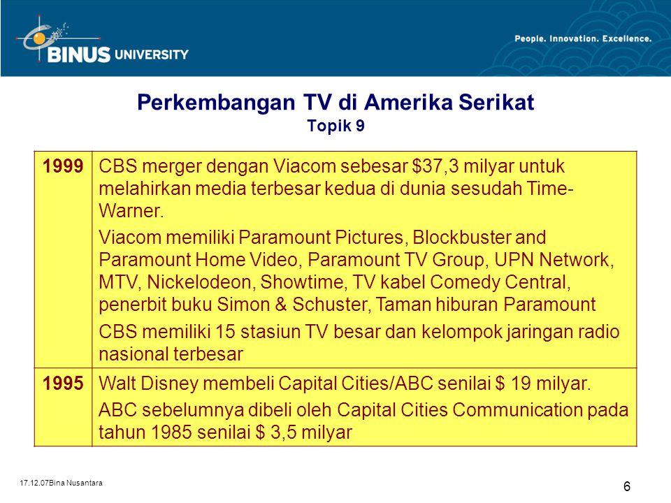 17.12.07Bina Nusantara 6 Perkembangan TV di Amerika Serikat Topik 9 1999CBS merger dengan Viacom sebesar $37,3 milyar untuk melahirkan media terbesar