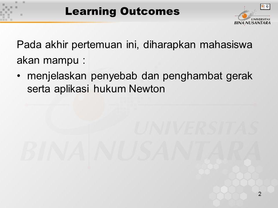 2 Learning Outcomes Pada akhir pertemuan ini, diharapkan mahasiswa akan mampu : menjelaskan penyebab dan penghambat gerak serta aplikasi hukum Newton