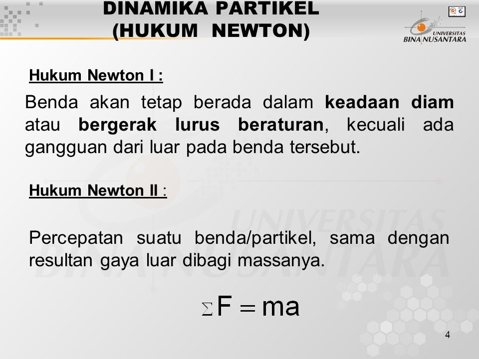 4 DINAMIKA PARTIKEL (HUKUM NEWTON) Hukum Newton I : Hukum Newton II : Benda akan tetap berada dalam keadaan diam atau bergerak lurus beraturan, kecuali ada gangguan dari luar pada benda tersebut.