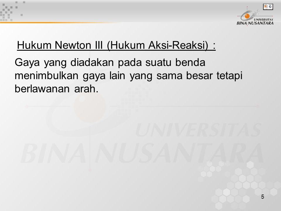 5 Hukum Newton III (Hukum Aksi-Reaksi) : Gaya yang diadakan pada suatu benda menimbulkan gaya lain yang sama besar tetapi berlawanan arah.