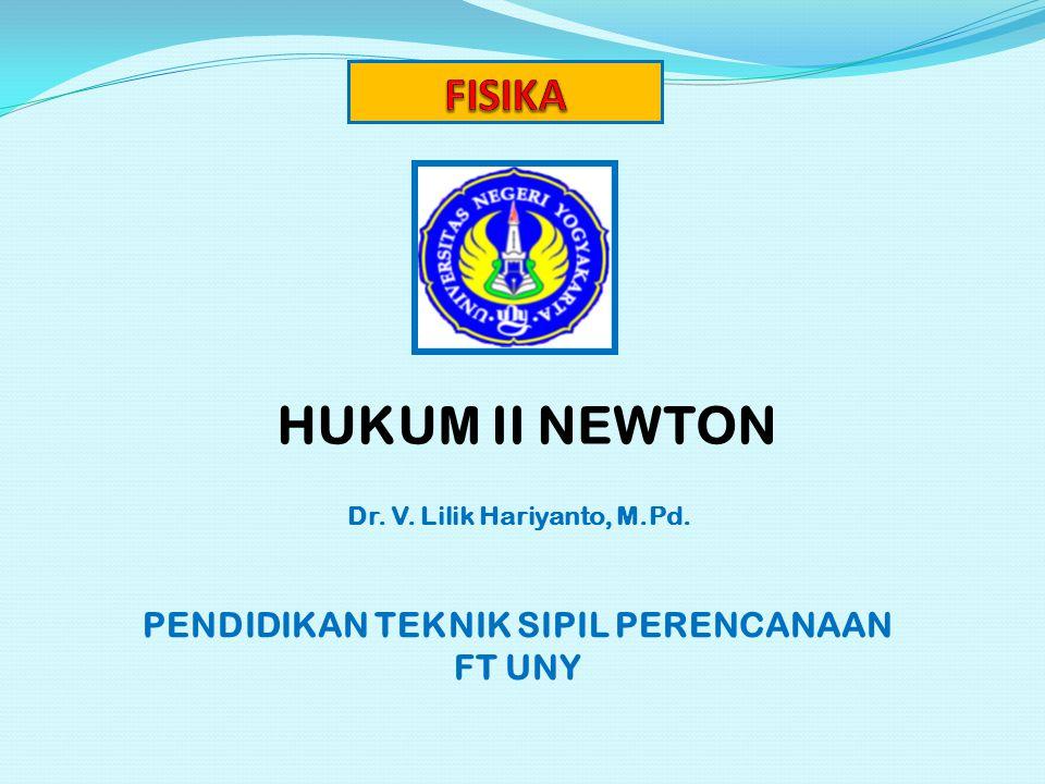 HUKUM II NEWTON Dr. V. Lilik Hariyanto, M.Pd. PENDIDIKAN TEKNIK SIPIL PERENCANAAN FT UNY