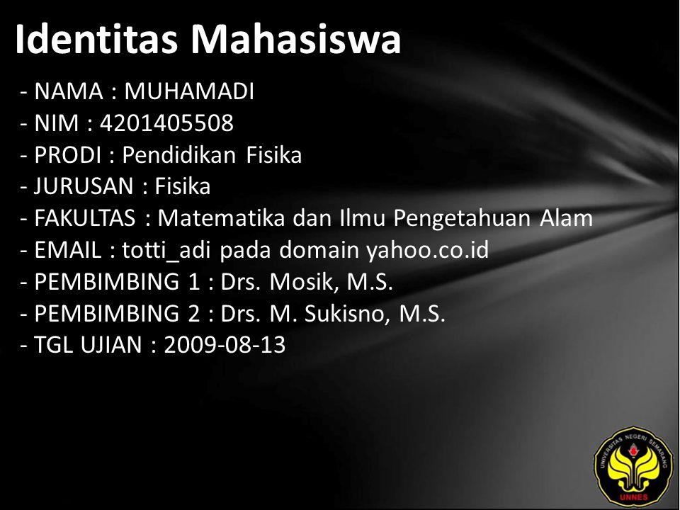 Identitas Mahasiswa - NAMA : MUHAMADI - NIM : 4201405508 - PRODI : Pendidikan Fisika - JURUSAN : Fisika - FAKULTAS : Matematika dan Ilmu Pengetahuan Alam - EMAIL : totti_adi pada domain yahoo.co.id - PEMBIMBING 1 : Drs.