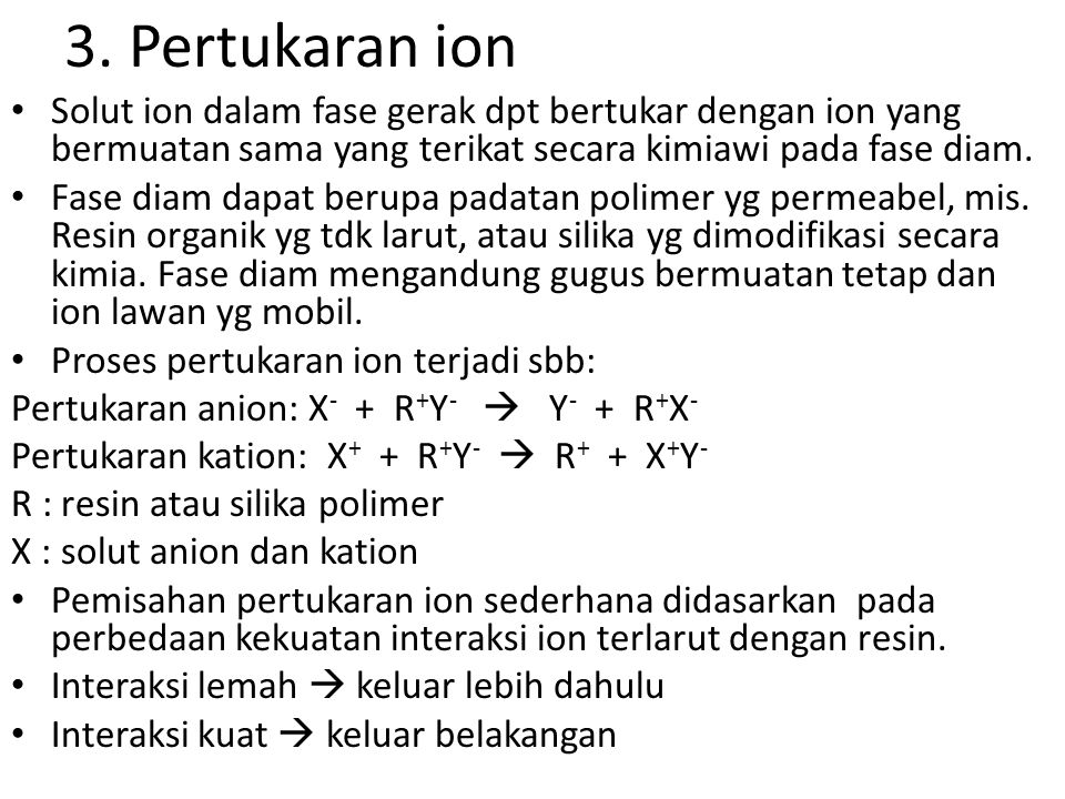 3. Pertukaran ion Solut ion dalam fase gerak dpt bertukar dengan ion yang bermuatan sama yang terikat secara kimiawi pada fase diam. Fase diam dapat b