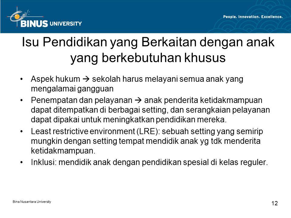 Bina Nusantara University 12 Isu Pendidikan yang Berkaitan dengan anak yang berkebutuhan khusus Aspek hukum  sekolah harus melayani semua anak yang mengalamai gangguan Penempatan dan pelayanan  anak penderita ketidakmampuan dapat ditempatkan di berbagai setting, dan serangkaian pelayanan dapat dipakai untuk meningkatkan pendidikan mereka.
