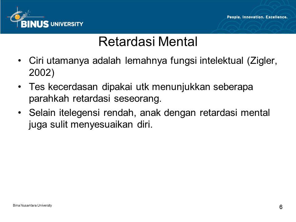 Bina Nusantara University 6 Retardasi Mental Ciri utamanya adalah lemahnya fungsi intelektual (Zigler, 2002) Tes kecerdasan dipakai utk menunjukkan seberapa parahkah retardasi seseorang.
