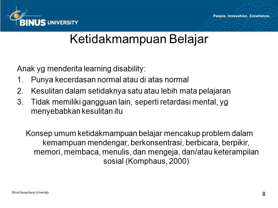 Bina Nusantara University 8 Ketidakmampuan Belajar Anak yg menderita learning disability: 1.Punya kecerdasan normal atau di atas normal 2.Kesulitan dalam setidaknya satu atau lebih mata pelajaran 3.Tidak memiliki gangguan lain, seperti retardasi mental, yg menyebabkan kesulitan itu Konsep umum ketidakmampuan belajar mencakup problem dalam kemampuan mendengar, berkonsentrasi, berbicara, berpikir, memori, membaca, menulis, dan mengeja, dan/atau keterampilan sosial (Komphaus, 2000)