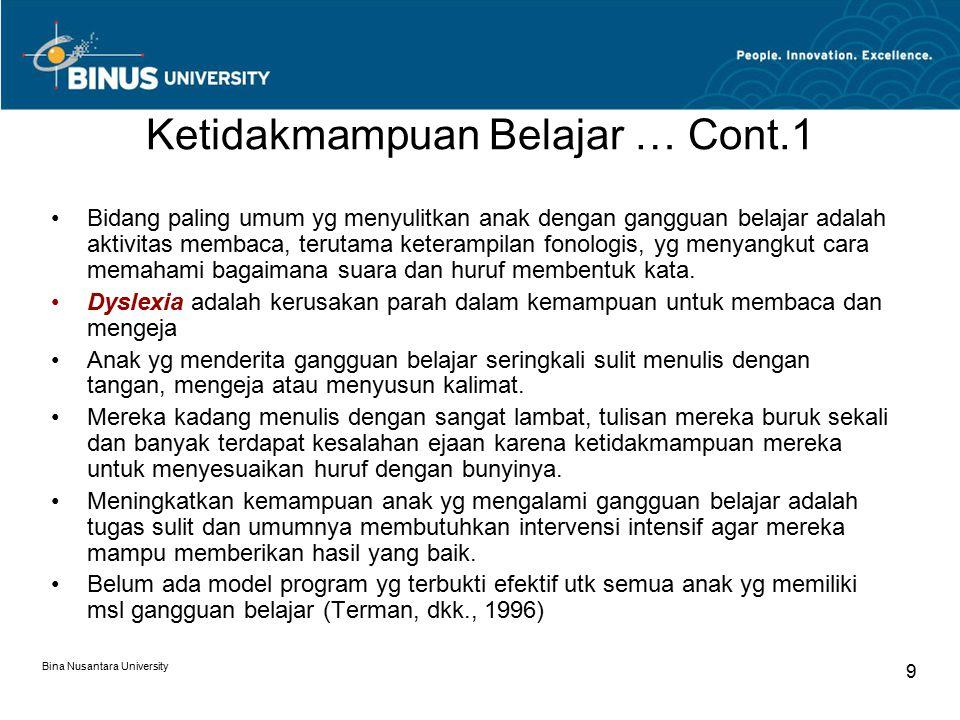 Bina Nusantara University 9 Ketidakmampuan Belajar … Cont.1 Bidang paling umum yg menyulitkan anak dengan gangguan belajar adalah aktivitas membaca, terutama keterampilan fonologis, yg menyangkut cara memahami bagaimana suara dan huruf membentuk kata.