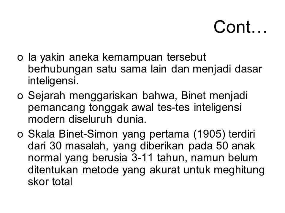 Cont… oIa yakin aneka kemampuan tersebut berhubungan satu sama lain dan menjadi dasar inteligensi. oSejarah menggariskan bahwa, Binet menjadi pemancan