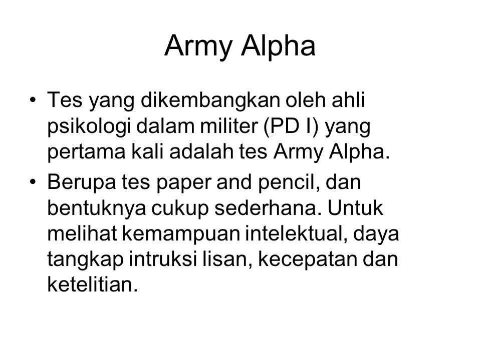 Army Alpha Tes yang dikembangkan oleh ahli psikologi dalam militer (PD I) yang pertama kali adalah tes Army Alpha. Berupa tes paper and pencil, dan be