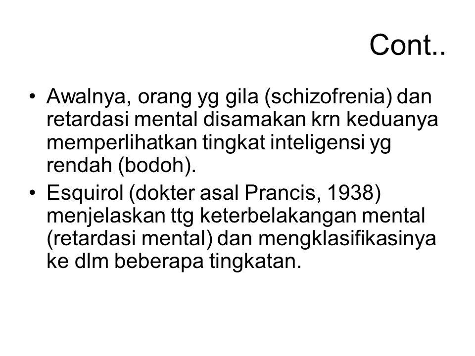 Cont.. Awalnya, orang yg gila (schizofrenia) dan retardasi mental disamakan krn keduanya memperlihatkan tingkat inteligensi yg rendah (bodoh). Esquiro