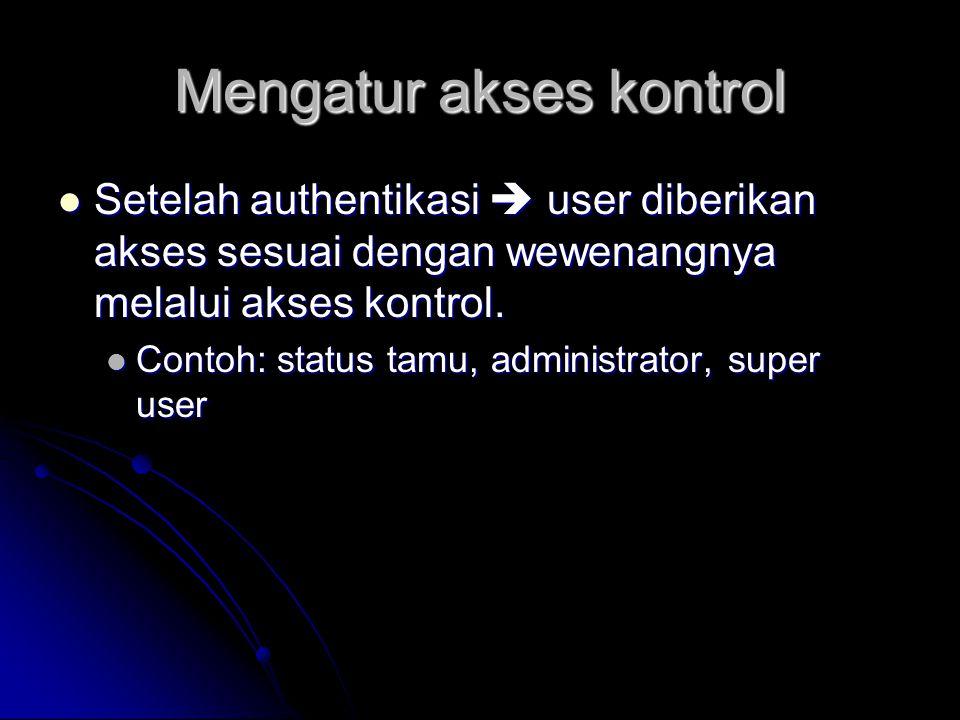 Mengatur akses kontrol Setelah authentikasi  user diberikan akses sesuai dengan wewenangnya melalui akses kontrol. Setelah authentikasi  user diberi