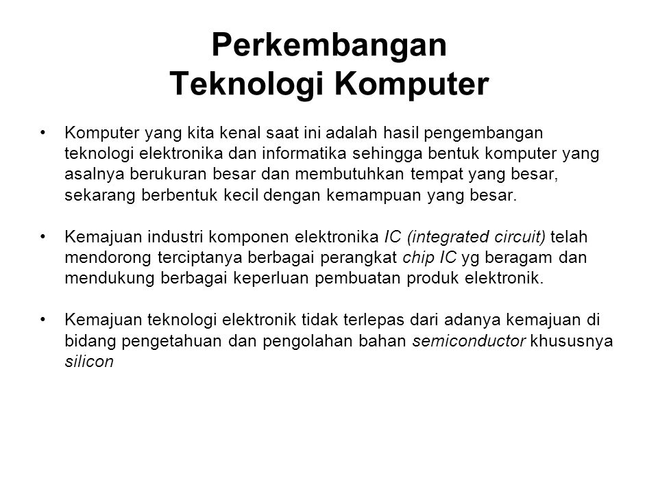 Perkembangan Teknologi Komputer Komputer yang kita kenal saat ini adalah hasil pengembangan teknologi elektronika dan informatika sehingga bentuk komputer yang asalnya berukuran besar dan membutuhkan tempat yang besar, sekarang berbentuk kecil dengan kemampuan yang besar.