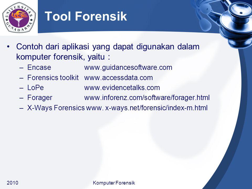 Tool Forensik Beberapa tool untuk komputer forensik :  The Coroner Toolkit - Dan Farmer & Wietse Venema, www.fish.com www.fish.com  Byte Back - oleh TechAssist, http://www.toolsthatwork.com/http://www.toolsthatwork.com/  DriveSpy - http://www.digitalintel.com/http://www.digitalintel.com/  EnCase - oleh Guidance Software, http://www.encase.com/http://www.encase.com/  Forensic ToolKit - http://www.accessdata.com/http://www.accessdata.com/  Maresware Suite - http://www.dmares.com/http://www.dmares.com/  Drive Image Pro – PowerQuest  Linux dd - Red Hat  Norton Ghost 2000 – Symantec  SafeBack - New Technologies  SnapBack DatArrest oleh Columbia Data Products 20105Komputer Forensik