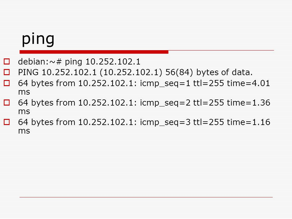 ping  debian:~# ping 10.252.102.1  PING 10.252.102.1 (10.252.102.1) 56(84) bytes of data.  64 bytes from 10.252.102.1: icmp_seq=1 ttl=255 time=4.01
