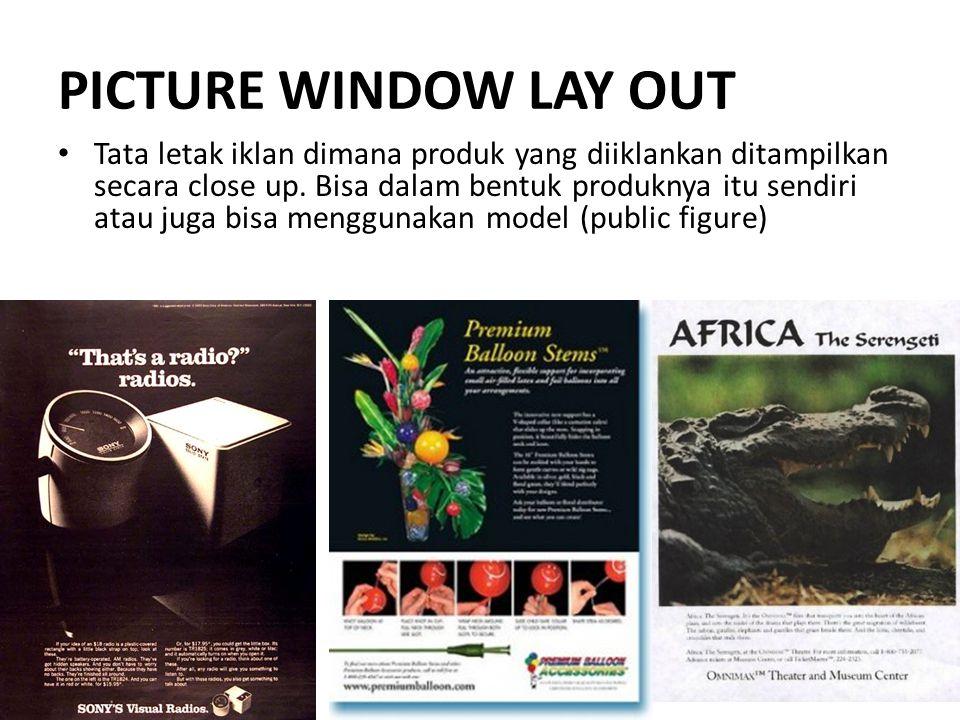 PICTURE WINDOW LAY OUT Tata letak iklan dimana produk yang diiklankan ditampilkan secara close up. Bisa dalam bentuk produknya itu sendiri atau juga b