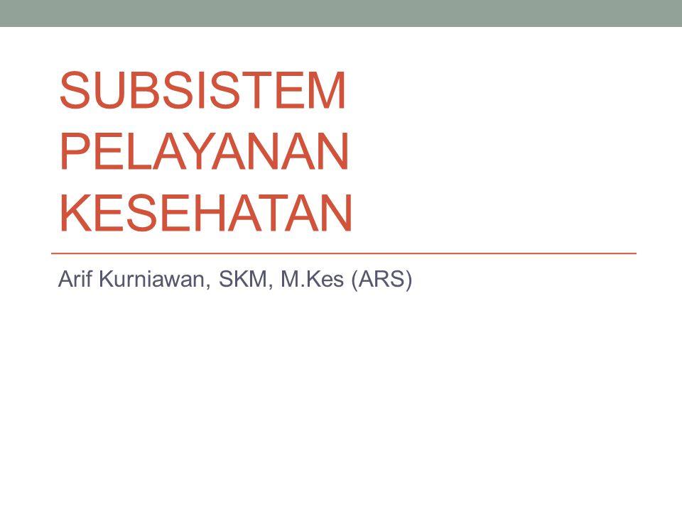 SUBSISTEM PELAYANAN KESEHATAN Arif Kurniawan, SKM, M.Kes (ARS)